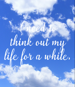 Poster: I need to think out my life for a while.
