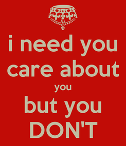Poster: i need you care about you but you DON'T