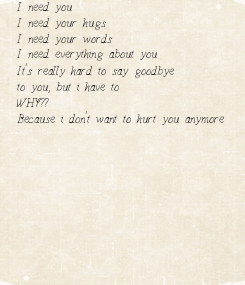 Poster: I need you I need your hugs I need your words I need everything about you It's really hard to say goodbye to you, but i have to WHY?? Because i don't want to hurt you anymore