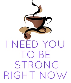 Poster:    I NEED YOU TO BE  STRONG RIGHT NOW