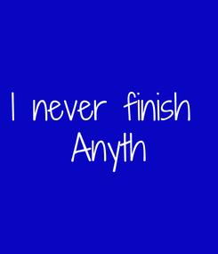 Poster: I never finish  Anyth