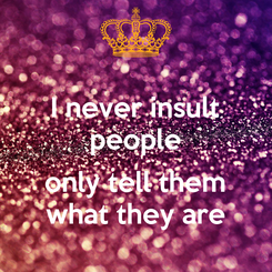 Poster:  I never insult   people   only tell them what they are