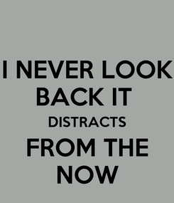 Poster: I NEVER LOOK BACK IT  DISTRACTS FROM THE NOW