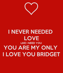 Poster: I NEVER NEEDED  LOVE LIKE I NEED YOU  YOU ARE MY ONLY  I LOVE YOU BRIDGET