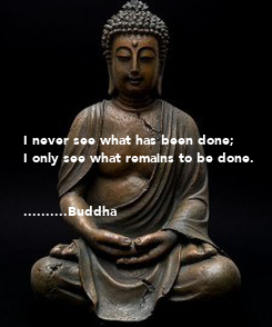 Poster:       I never see what has been done;  I only see what remains to be done.   ..........Buddha