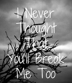 Poster: I Never Thought That You'll Break Me Too
