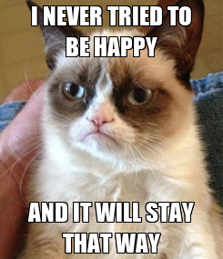 Poster: I NEVER TRIED TO BE HAPPY AND IT WILL STAY THAT WAY