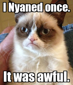 Poster: I Nyaned once. It was awful.