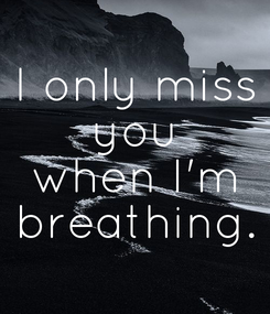 Poster: I only miss you when I'm breathing.