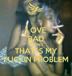 Poster: I OVE BAD BITCHES THAT´S MY FUCKIN PROBLEM