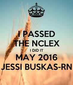 Poster: I PASSED THE NCLEX I DID IT MAY 2016 JESSI BUSKAS-RN