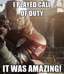 Poster: I PLAYED CALL OF DUTY IT WAS AMAZING!