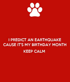 Poster: I PREDICT AN EARTHQUAKE CAUSE IT'S MY BIRTHDAY MONTH  KEEP CALM
