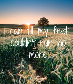 Poster: i ran till my feet  couldn't run no  more