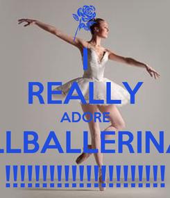 Poster: I REALLY ADORE ALLBALLERINAS !!!!!!!!!!!!!!!!!!!!!!