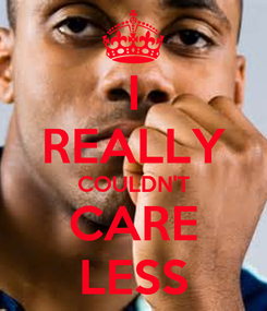 Poster: I REALLY COULDN'T CARE LESS