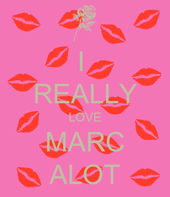 Poster: I  REALLY LOVE MARC ALOT