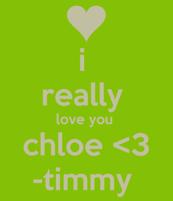 Poster: i  really  love you  chloe <3 -timmy