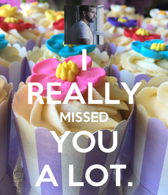 Poster: I REALLY MISSED YOU A LOT.