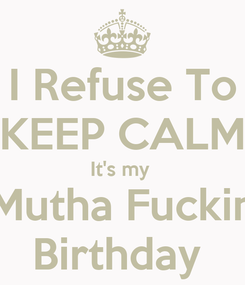 Poster: I Refuse To KEEP CALM It's my  Mutha Fuckin Birthday