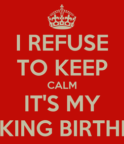 Poster: I REFUSE TO KEEP CALM IT'S MY FUCKING BIRTHDAY