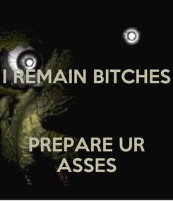 Poster: I REMAIN BITCHES   PREPARE UR ASSES