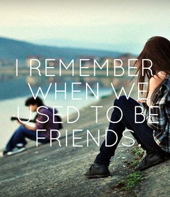 Poster: I REMEMBER  WHEN WE  USED TO BE  FRIENDS.