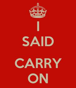 Poster: I SAID  CARRY ON