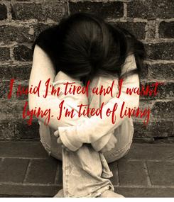 Poster: I said I'm tired and I wasn't  lying. I'm tired of living