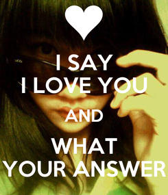 Poster: I SAY I LOVE YOU AND WHAT YOUR ANSWER