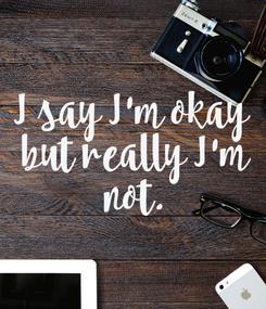 Poster: I say I'm okay but  really I'm not.