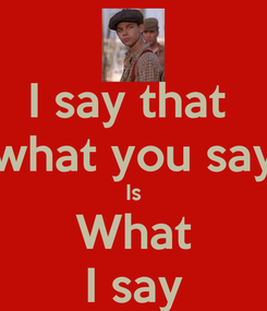 Poster: I say that  what you say Is What I say