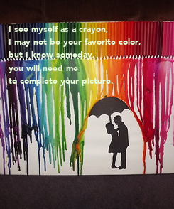 Poster: I see myself as a crayon,  I may not be your favorite color,  but I know someday,  you will need me  to complete your picture.