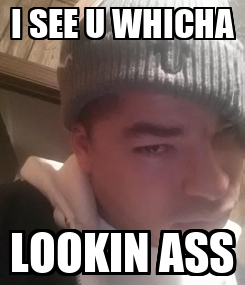 Poster: I SEE U WHICHA LOOKIN ASS