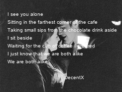 Poster: I see you alone Sitting in the farthest corner of the cafe Taking small sips from the chocolate drink aside I sit beside Waiting for the cup of coffee I ordered I just know that