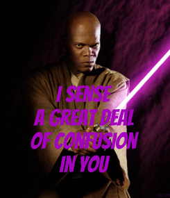 Poster:  I sense a great deal of confusion in you