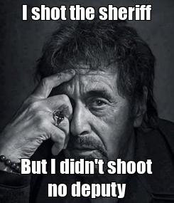 Poster:     I shot the sheriff     But I didn't shoot no deputy