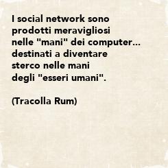"""Poster: I social network sono prodotti meravigliosi nelle """"mani"""" dei computer...  destinati a diventare sterco nelle mani degli """"esseri umani"""".  (Tracolla Rum)"""