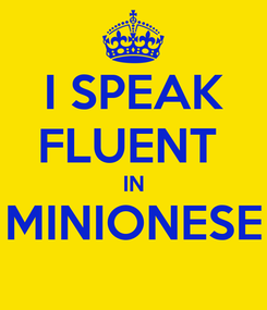 Poster: I SPEAK FLUENT  IN MINIONESE