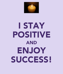 Poster: I STAY POSITIVE AND ENJOY SUCCESS!