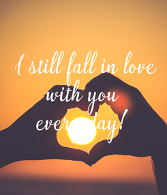 Poster:  I still fall in love  with you  every day!