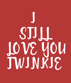 Poster: I  STILL  LOVE YOU  TWINKIE