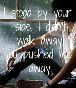 Poster: I stood by your  side. I didn't  walk away, you pushed me  away.