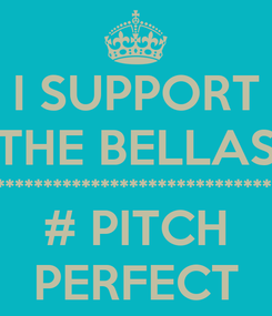 Poster: I SUPPORT THE BELLAS ************************************************************************************8 # PITCH PERFECT