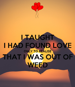 Poster: I TAUGHT I HAD FOUND LOVE ONLY TO REALISE THAT I WAS OUT OF WEED