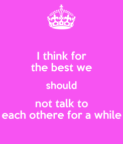 Poster: I think for the best we should not talk to each othere for a while