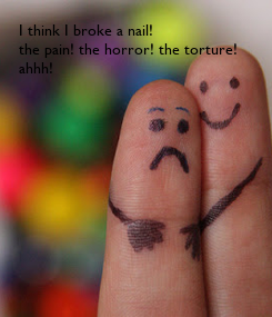 Poster: I think I broke a nail! the pain! the horror! the torture! ahhh!