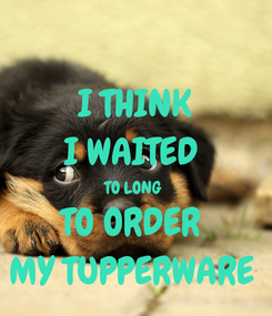 Poster: I THINK I WAITED  TO LONG  TO ORDER  MY TUPPERWARE