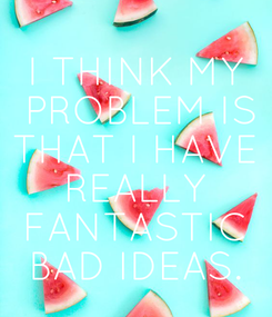 Poster: I THINK MY  PROBLEM IS THAT I HAVE REALLY FANTASTIC BAD IDEAS.