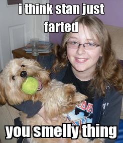 Poster: i think stan just farted you smelly thing